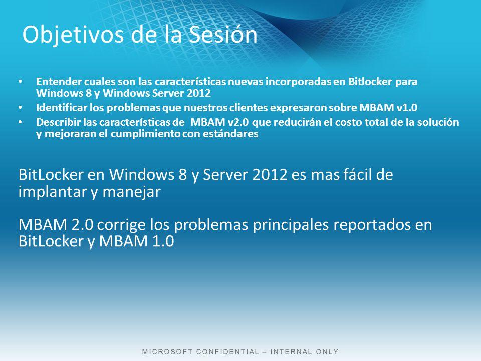 Entender cuales son las características nuevas incorporadas en Bitlocker para Windows 8 y Windows Server 2012 Identificar los problemas que nuestros clientes expresaron sobre MBAM v1.0 Describir las características de MBAM v2.0 que reducirán el costo total de la solución y mejoraran el cumplimiento con estándares BitLocker en Windows 8 y Server 2012 es mas fácil de implantar y manejar MBAM 2.0 corrige los problemas principales reportados en BitLocker y MBAM 1.0 Objetivos de la Sesión