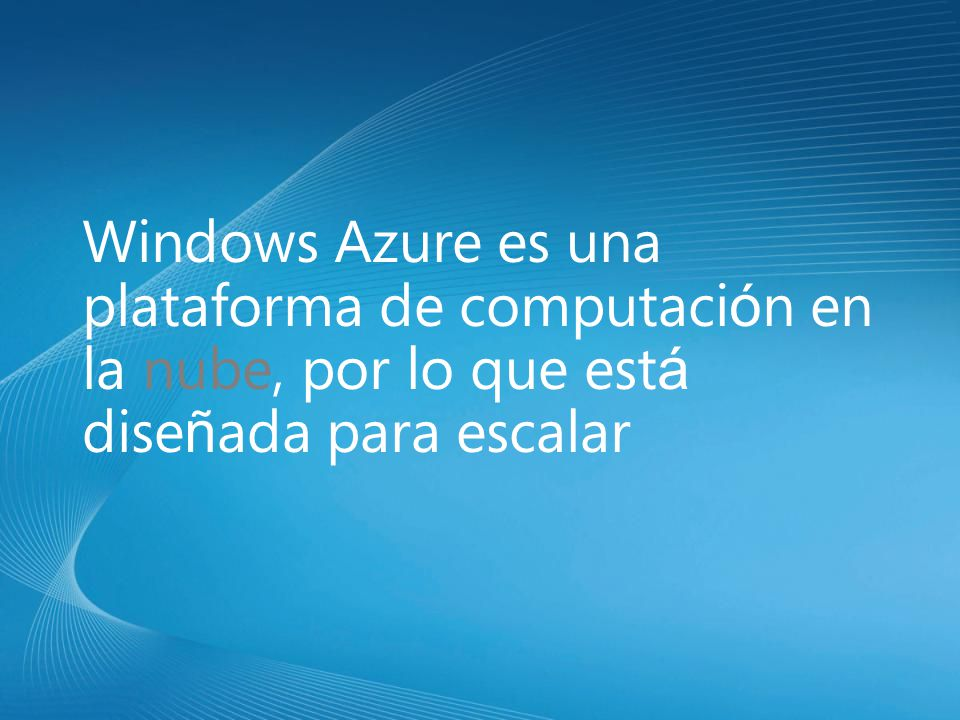 Windows Azure es una plataforma de computaci ó n en la nube, por lo que est á dise ñ ada para escalar