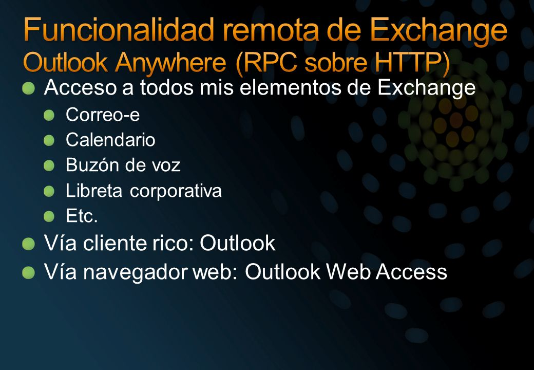 Red corporativa Otros servidores SMTP Hub Transport RoutingPolíticas Aplicaciones : OWA, Outlook Anywhere Protocolos: EAS, POP, IMAP, Outlook Anywhere Programabilidad: Web services, Web parts Client Access Edge Transport Routing Higiene PBX ó VoIP I N T E R N E T Mailbox Public Folders Buzón de voz Unified Messaging Fax