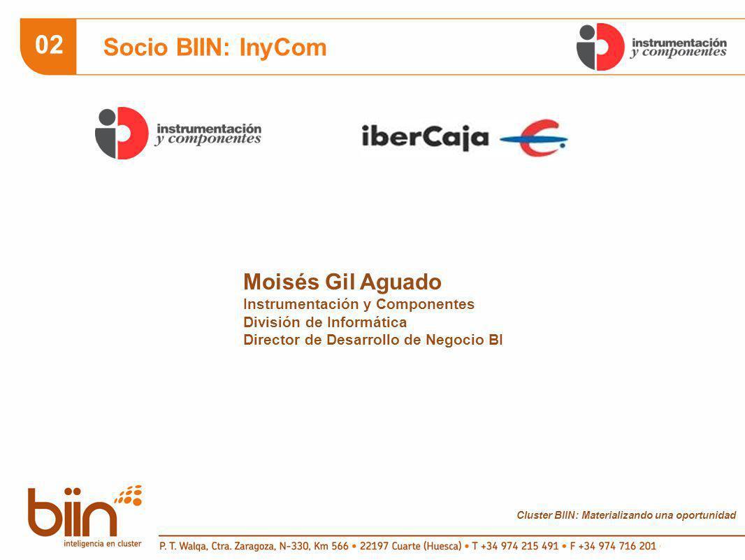 Cluster BIIN: Materializando una oportunidad 02 Socio BIIN: InyCom Moisés Gil Aguado Instrumentación y Componentes División de Informática Director de Desarrollo de Negocio BI
