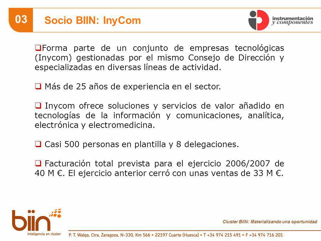 Cluster BIIN: Materializando una oportunidad 03 Socio BIIN: InyCom Forma parte de un conjunto de empresas tecnológicas (Inycom) gestionadas por el mismo Consejo de Dirección y especializadas en diversas líneas de actividad.