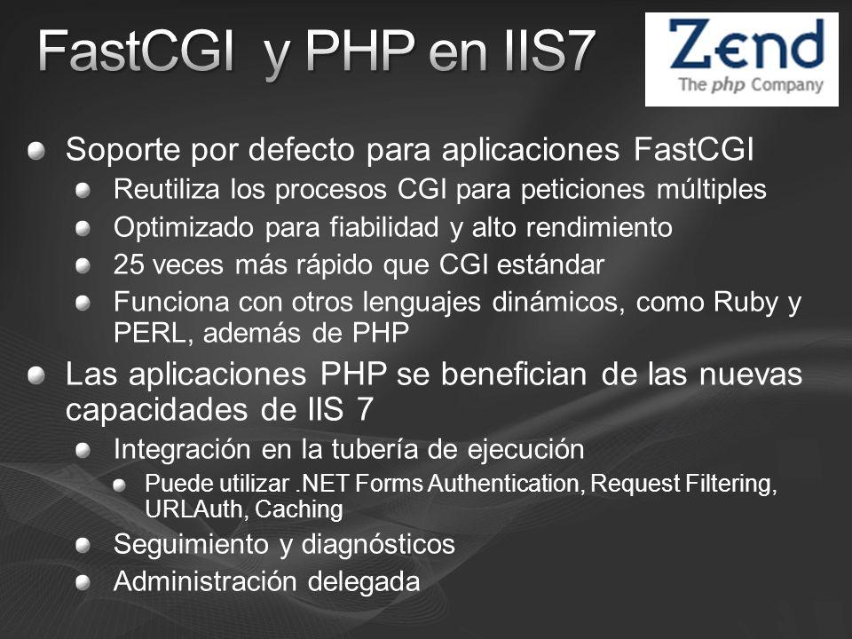 Soporte por defecto para aplicaciones FastCGI Reutiliza los procesos CGI para peticiones múltiples Optimizado para fiabilidad y alto rendimiento 25 veces más rápido que CGI estándar Funciona con otros lenguajes dinámicos, como Ruby y PERL, además de PHP Las aplicaciones PHP se benefician de las nuevas capacidades de IIS 7 Integración en la tubería de ejecución Puede utilizar.NET Forms Authentication, Request Filtering, URLAuth, Caching Seguimiento y diagnósticos Administración delegada
