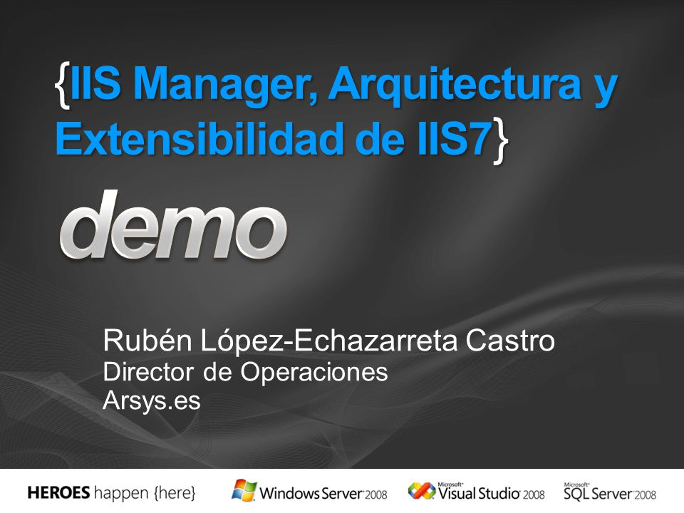 { IIS Manager, Arquitectura y Extensibilidad de IIS7 } Rubén López-Echazarreta Castro Director de Operaciones Arsys.es