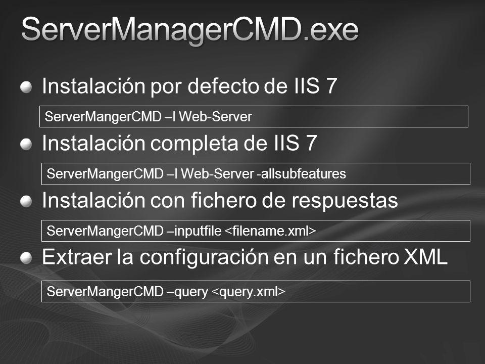Instalación por defecto de IIS 7 Instalación completa de IIS 7 Instalación con fichero de respuestas Extraer la configuración en un fichero XML ServerMangerCMD –I Web-Server -allsubfeatures ServerMangerCMD –I Web-Server ServerMangerCMD –query ServerMangerCMD –inputfile