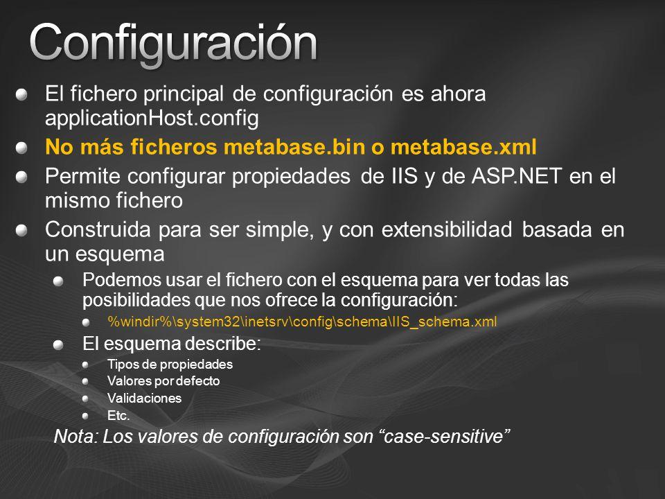 El fichero principal de configuración es ahora applicationHost.config No más ficheros metabase.bin o metabase.xml Permite configurar propiedades de IIS y de ASP.NET en el mismo fichero Construida para ser simple, y con extensibilidad basada en un esquema Podemos usar el fichero con el esquema para ver todas las posibilidades que nos ofrece la configuración: %windir%\system32\inetsrv\config\schema\IIS_schema.xml El esquema describe: Tipos de propiedades Valores por defecto Validaciones Etc.