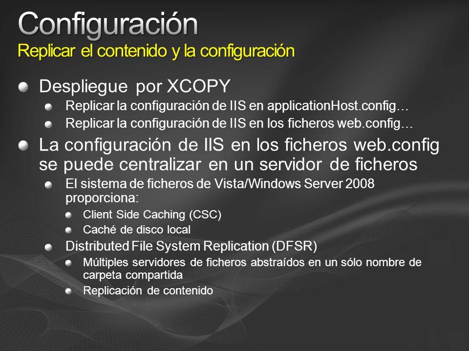 Despliegue por XCOPY Replicar la configuración de IIS en applicationHost.config… Replicar la configuración de IIS en los ficheros web.config… La configuración de IIS en los ficheros web.config se puede centralizar en un servidor de ficheros El sistema de ficheros de Vista/Windows Server 2008 proporciona: Client Side Caching (CSC) Caché de disco local Distributed File System Replication (DFSR) Múltiples servidores de ficheros abstraídos en un sólo nombre de carpeta compartida Replicación de contenido