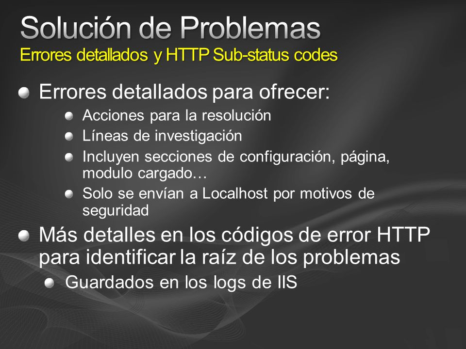 Errores detallados para ofrecer: Acciones para la resolución Líneas de investigación Incluyen secciones de configuración, página, modulo cargado… Solo se envían a Localhost por motivos de seguridad Más detalles en los códigos de error HTTP para identificar la raíz de los problemas Guardados en los logs de IIS