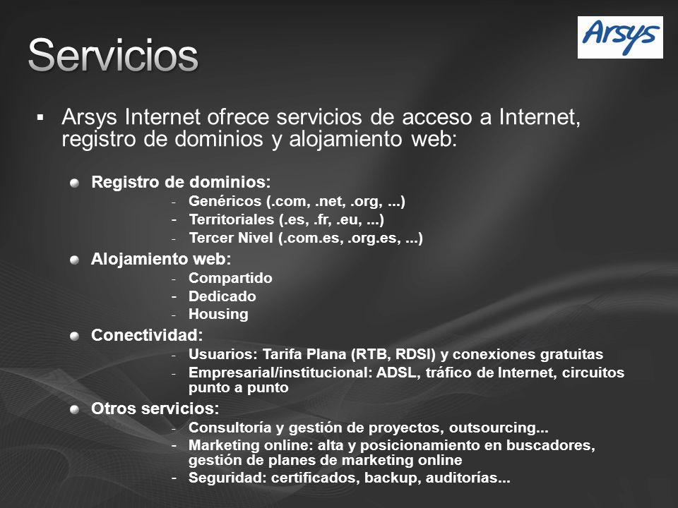Arsys Internet ofrece servicios de acceso a Internet, registro de dominios y alojamiento web: Registro de dominios: - Genéricos (.com,.net,.org,...) - Territoriales (.es,.fr,.eu,...) - Tercer Nivel (.com.es,.org.es,...) Alojamiento web: - Compartido - Dedicado - Housing Conectividad: - Usuarios: Tarifa Plana (RTB, RDSI) y conexiones gratuitas - Empresarial/institucional: ADSL, tráfico de Internet, circuitos punto a punto Otros servicios: - Consultoría y gestión de proyectos, outsourcing...