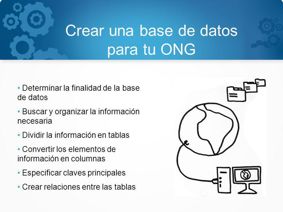 Crear una base de datos para tu ONG Determinar la finalidad de la base de datos Buscar y organizar la información necesaria Dividir la información en