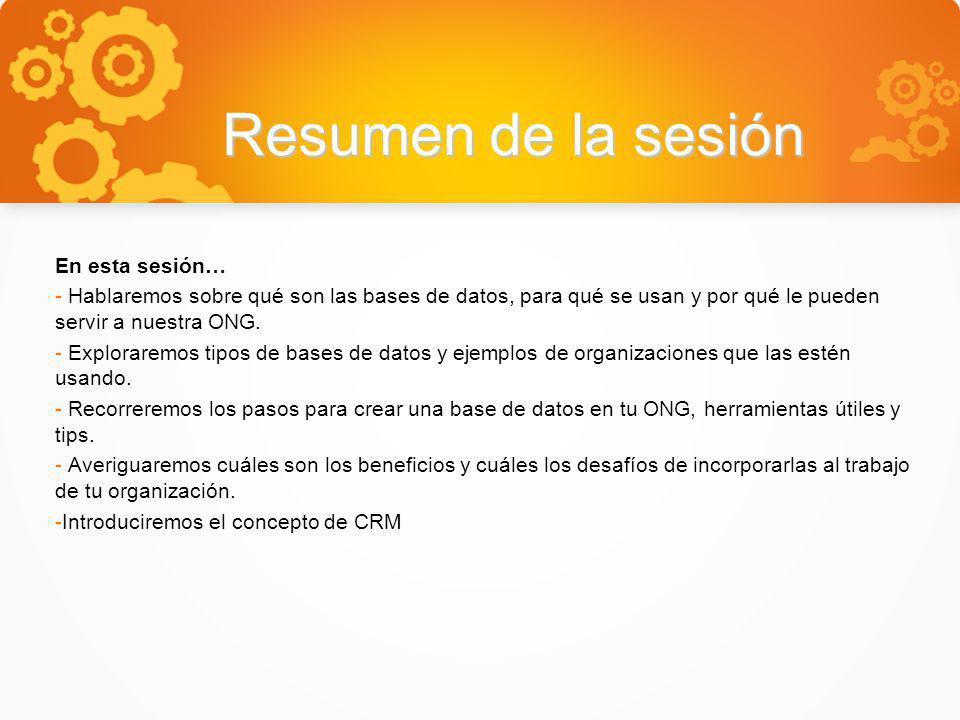 Resumen de la sesión En esta sesión… - Hablaremos sobre qué son las bases de datos, para qué se usan y por qué le pueden servir a nuestra ONG. - Explo