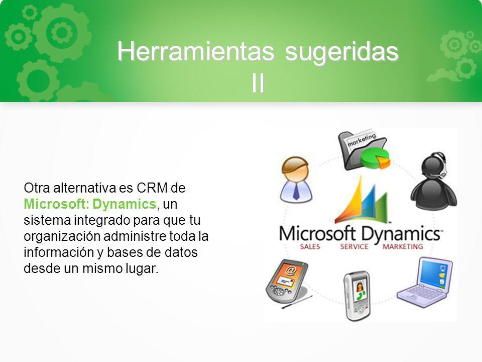Herramientas sugeridas II Otra alternativa es CRM de Microsoft: Dynamics, un sistema integrado para que tu organización administre toda la información