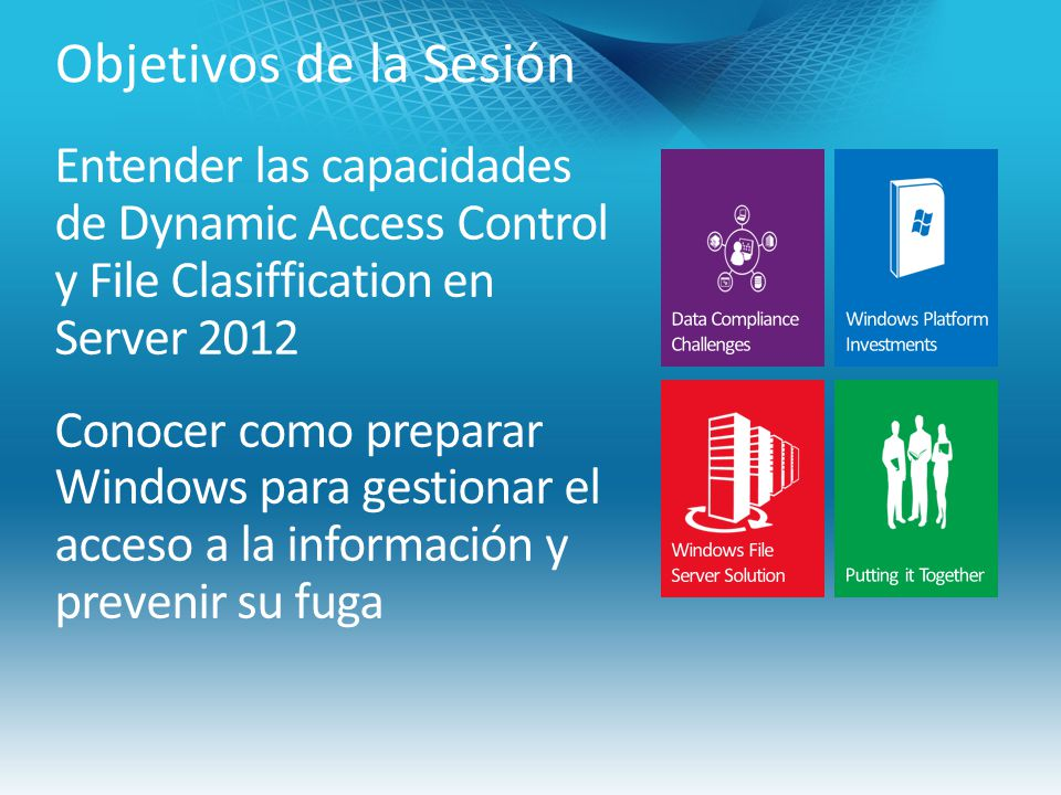 Objetivos de la Sesión Entender las capacidades de Dynamic Access Control y File Clasiffication en Server 2012 Conocer como preparar Windows para gestionar el acceso a la información y prevenir su fuga