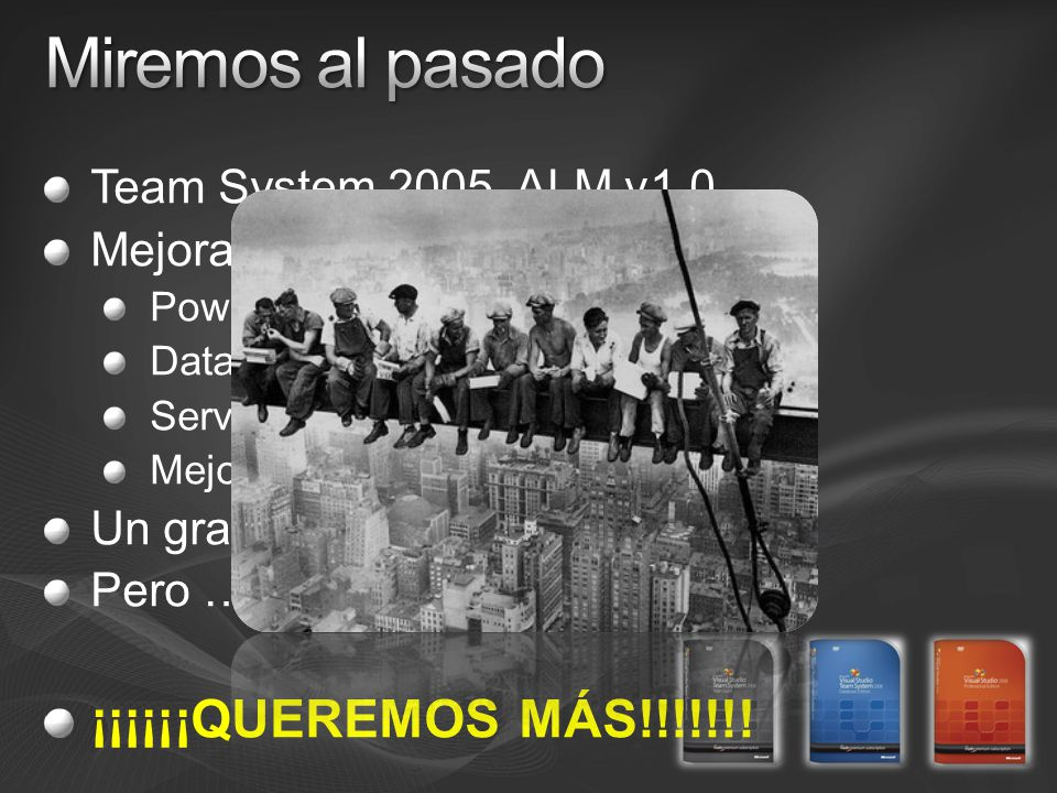 Team System 2005, ALM v1.0 Mejoras en vida (ey, desarrollo iterativo) Power tools Database Pros Service Pack 1 Mejoras de terceros … Un gran punto de comienzo … Pero … ¡¡¡¡¡¡QUEREMOS MÁS!!!!!!!