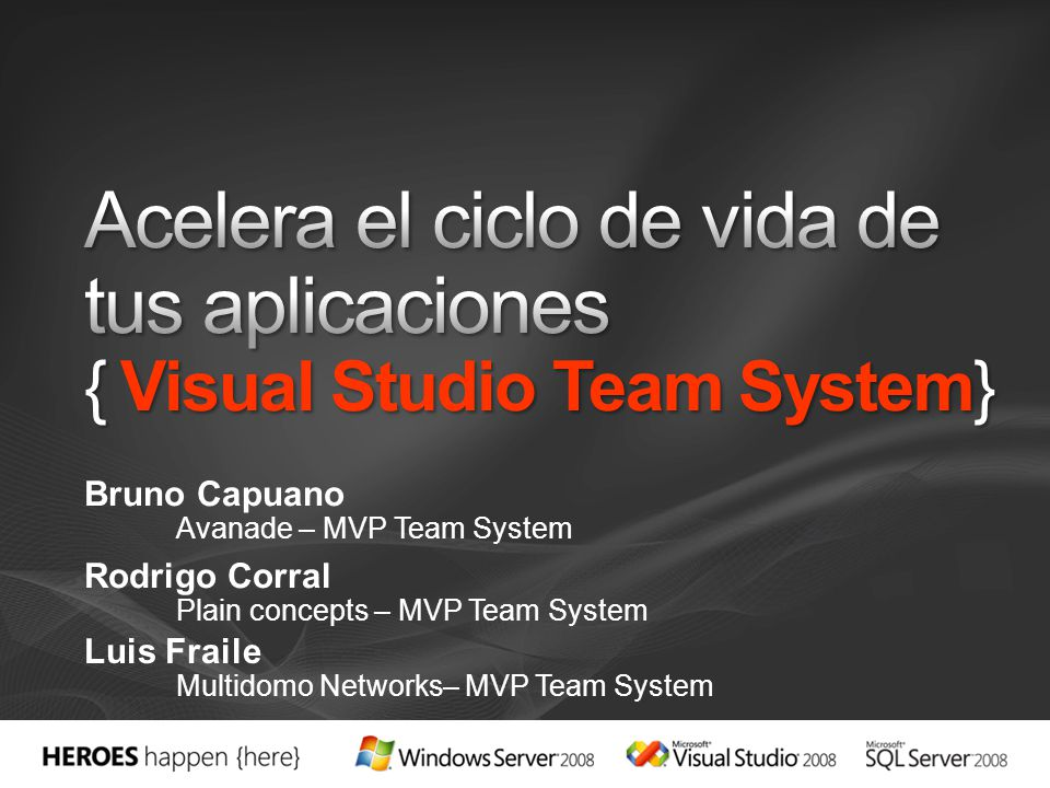 Bruno Capuano Avanade – MVP Team System Rodrigo Corral Plain concepts – MVP Team System Luis Fraile Multidomo Networks– MVP Team System