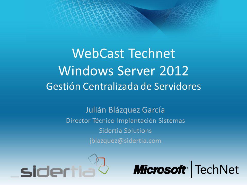 WebCast Technet Windows Server 2012 Gestión Centralizada de Servidores Julián Blázquez García Director Técnico Implantación Sistemas Sidertia Solution
