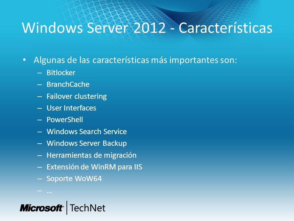 Windows Server 2012 - Características Algunas de las características más importantes son: – Bitlocker – BranchCache – Failover clustering – User Interfaces – PowerShell – Windows Search Service – Windows Server Backup – Herramientas de migración – Extensión de WinRM para IIS – Soporte WoW64 – …