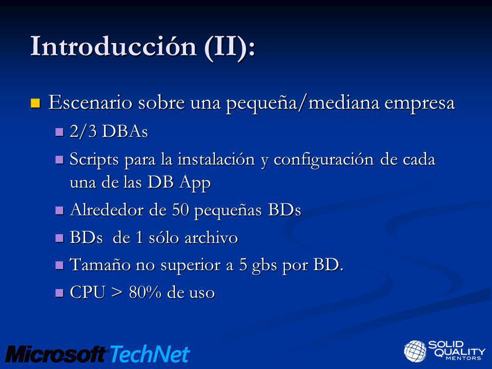 Introducción (III): Escenario sobre una gran empresa (Microsoft) Escenario sobre una gran empresa (Microsoft) 27 DBAs 27 DBAs Scripts para la instalación y configuración de cada una de las DB App Scripts para la instalación y configuración de cada una de las DB App Alrededor de 5000 instancias y 100.000 BDs Alrededor de 5000 instancias y 100.000 BDs BDs muy grandes BDs muy grandes CPU < 10% uso CPU < 10% uso