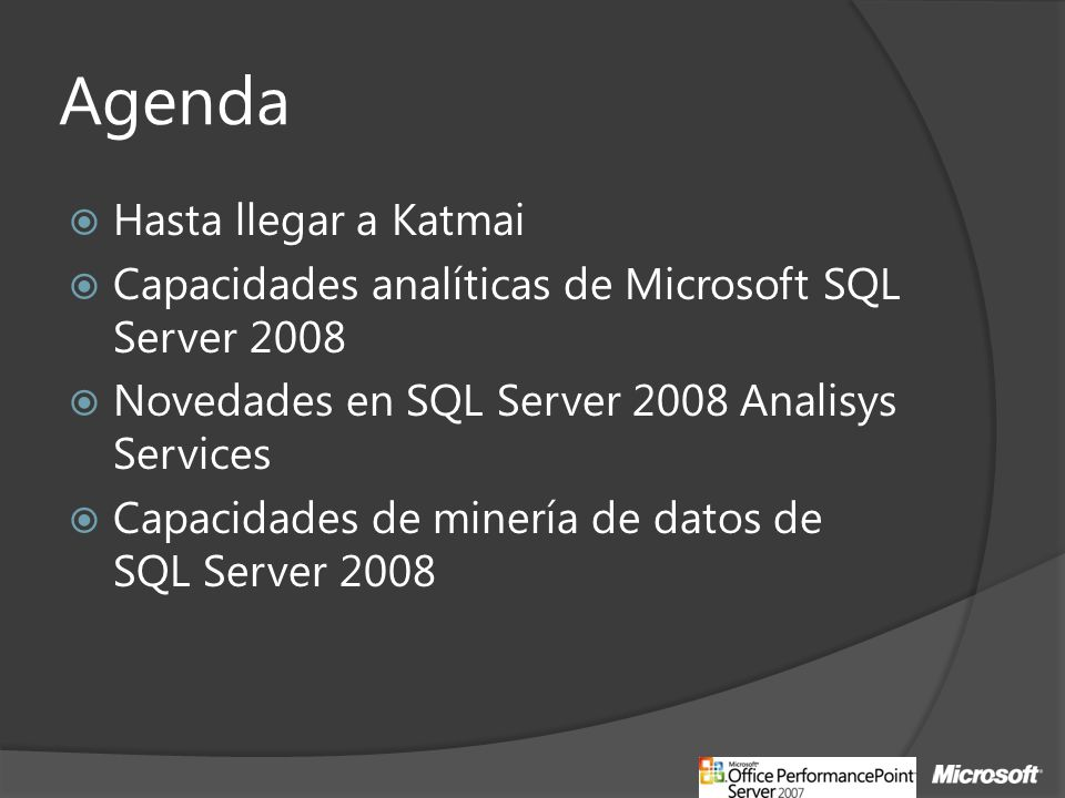 Agenda Hasta llegar a Katmai Capacidades analíticas de Microsoft SQL Server 2008 Novedades en SQL Server 2008 Analisys Services Capacidades de minería de datos de SQL Server 2008