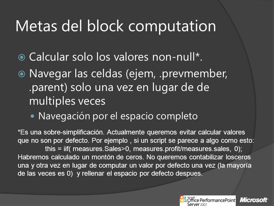 Block computing CountryProductMeasureValue USAAll ProductsSales $266,773.00 CountryProductMeasureValue USADrinkSales $24,597.00 USAFoodSales $191,940.00 USA Non- ConsumableSales $50,236.00 CountryProductMeasureValue USADrinkContribution to Parent 9.22% USAFoodContribution to Parent 71.95% USANon-ConsumableContribution to Parent 18.83% DrinkFoodNon-Consumable Canada(null) Mexico(null) USA9.22%71.95%18.83% 2) Perform the computation for the non-null values - only 3 computations instead of 9… 3) …and everything else is null 1.