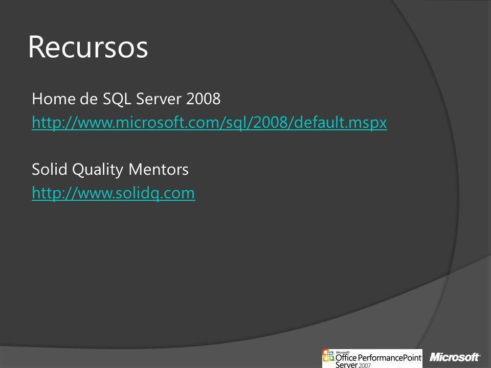 Recursos Home de SQL Server 2008 http://www.microsoft.com/sql/2008/default.mspx Solid Quality Mentors http://www.solidq.com