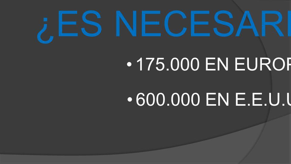 ¿ES NECESARIO? 175.000 EN EUROPA 600.000 EN E.E.U.U