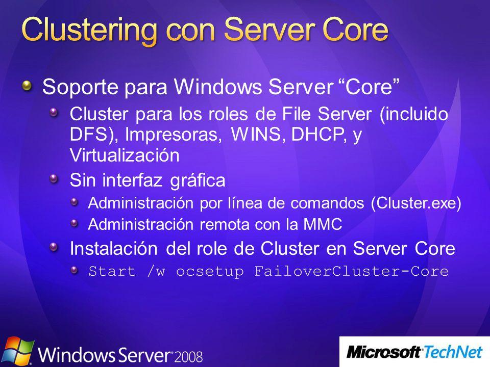 Soporte para Windows Server Core Cluster para los roles de File Server (incluido DFS), Impresoras, WINS, DHCP, y Virtualización Sin interfaz gráfica Administración por línea de comandos (Cluster.exe) Administración remota con la MMC Instalación del role de Cluster en Server Core Start /w ocsetup FailoverCluster-Core
