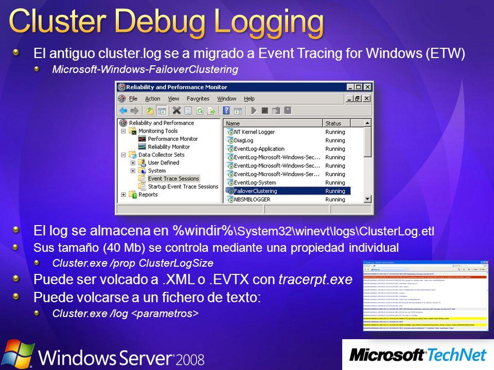 El antiguo cluster.log se a migrado a Event Tracing for Windows (ETW) Microsoft-Windows-FailoverClustering El log se almacena en %windir% \System32\winevt\logs\ClusterLog.etl Sus tamaño (40 Mb) se controla mediante una propiedad individual Cluster.exe /prop ClusterLogSize Puede ser volcado a.XML o.EVTX con tracerpt.exe Puede volcarse a un fichero de texto: Cluster.exe /log