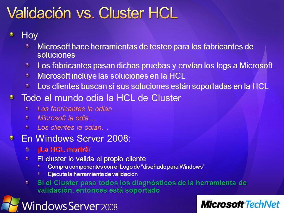 Hoy Microsoft hace herramientas de testeo para los fabricantes de soluciones Los fabricantes pasan dichas pruebas y envían los logs a Microsoft Microsoft incluye las soluciones en la HCL Los clientes buscan si sus soluciones están soportadas en la HCL Todo el mundo odia la HCL de Cluster Los fabricantes la odian… Microsoft la odia… Los clientes la odian… En Windows Server 2008: ¡La HCL morirá.