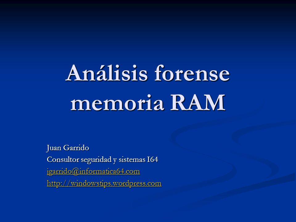 Análisis forense memoria RAM Juan Garrido Consultor seguridad y sistemas I64 jgarrido@informatica64.com http://windowstips.wordpress.com