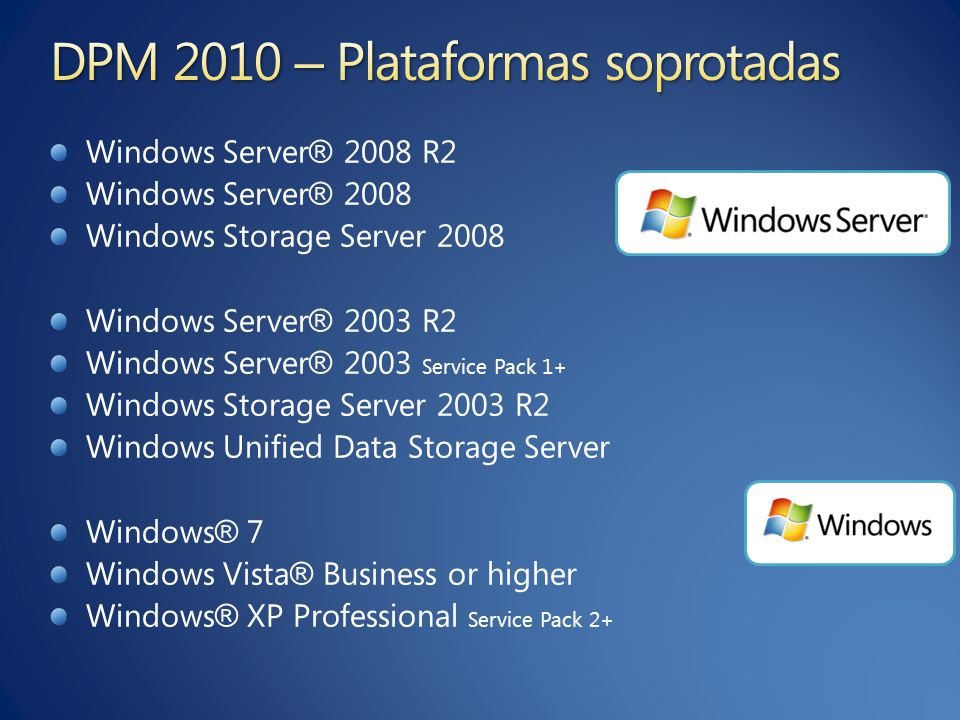 Windows Server ® 2008 R2 Windows Server ® 2008 Windows Storage Server 2008 Windows Server ® 2003 R2 Windows Server ® 2003 Service Pack 1+ Windows Storage Server 2003 R2 Windows Unified Data Storage Server Windows ® 7 Windows Vista ® Business or higher Windows ® XP Professional Service Pack 2+