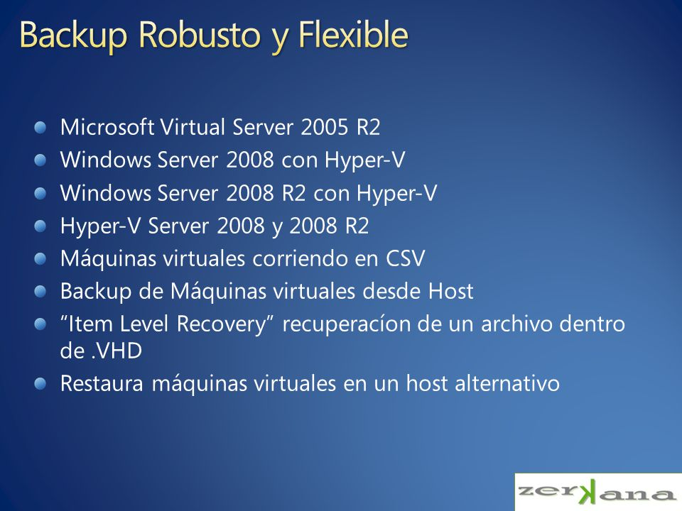Microsoft Virtual Server 2005 R2 Windows Server 2008 con Hyper-V Windows Server 2008 R2 con Hyper-V Hyper-V Server 2008 y 2008 R2 Máquinas virtuales corriendo en CSV Backup de Máquinas virtuales desde Host Item Level Recovery recuperacíon de un archivo dentro de.VHD Restaura máquinas virtuales en un host alternativo