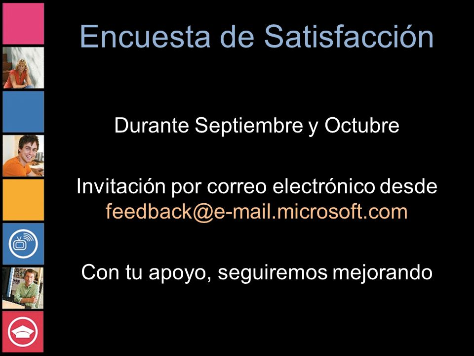 Encuesta de Satisfacción Durante Septiembre y Octubre Invitación por correo electrónico desde feedback@e-mail.microsoft.com Con tu apoyo, seguiremos mejorando
