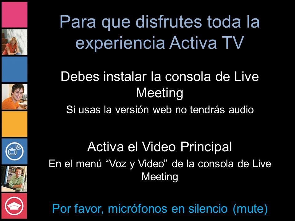 Para que disfrutes toda la experiencia Activa TV Debes instalar la consola de Live Meeting Si usas la versión web no tendrás audio Activa el Video Principal En el menú Voz y Video de la consola de Live Meeting Por favor, micrófonos en silencio (mute)