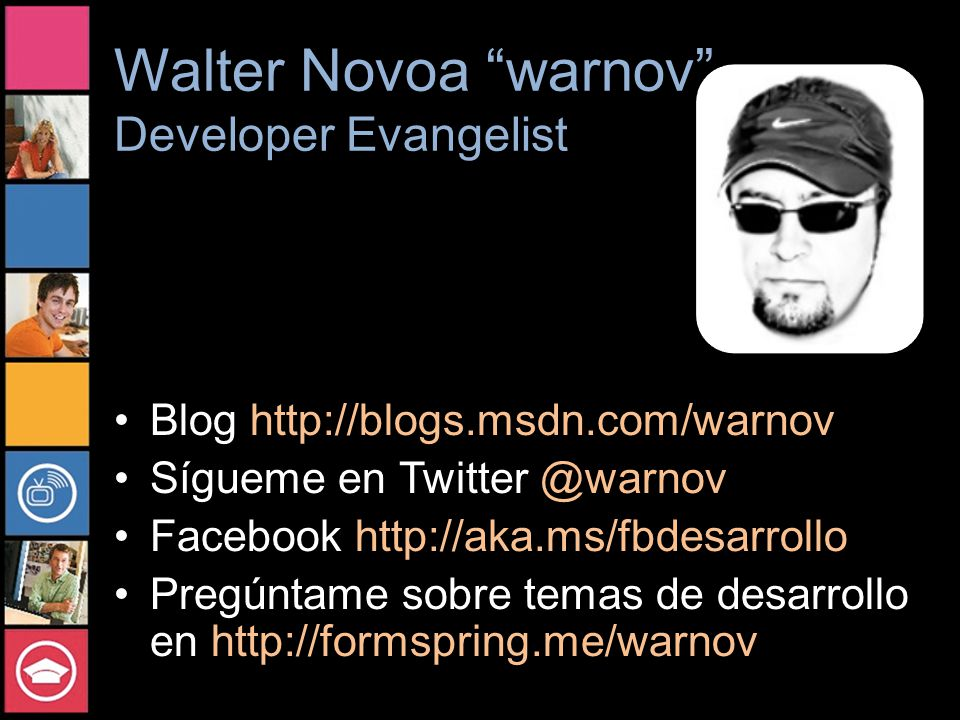 Walter Novoa warnov Developer Evangelist Blog http://blogs.msdn.com/warnov Sígueme en Twitter @warnov Facebook http://aka.ms/fbdesarrollo Pregúntame sobre temas de desarrollo en http://formspring.me/warnov