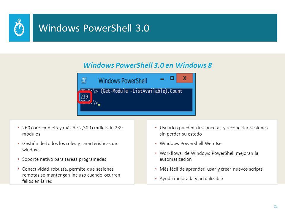 260 core cmdlets y más de 2,300 cmdlets in 239 módulos Gestión de todos los roles y características de windows Soporte nativo para tareas programadas Conectividad robusta, permite que sesiones remotas se mantengan incluso cuando ocurren fallos en la red Usuarios pueden desconectar y reconectar sesiones sin perder su estado Windows PowerShell Web Ise Workflows de Windows PowerShell mejoran la automatización Más fácil de aprender, usar y crear nuevos scripts Ayuda mejorada y actualizable 22 Windows PowerShell 3.0 Windows PowerShell 3.0 en Windows 8