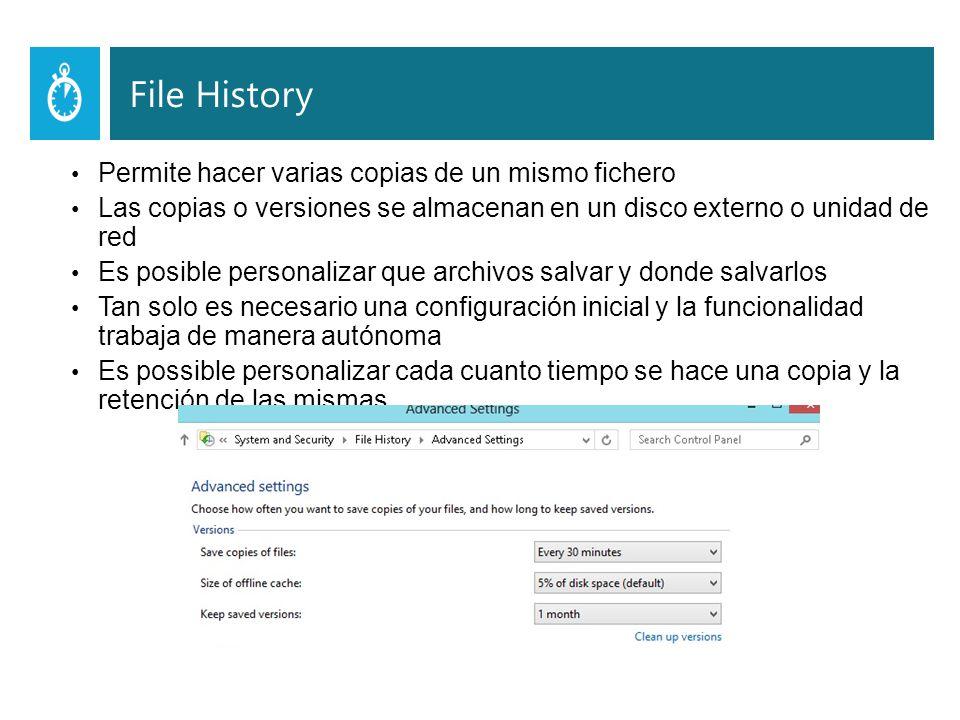 File History Permite hacer varias copias de un mismo fichero Las copias o versiones se almacenan en un disco externo o unidad de red Es posible personalizar que archivos salvar y donde salvarlos Tan solo es necesario una configuración inicial y la funcionalidad trabaja de manera autónoma Es possible personalizar cada cuanto tiempo se hace una copia y la retención de las mismas