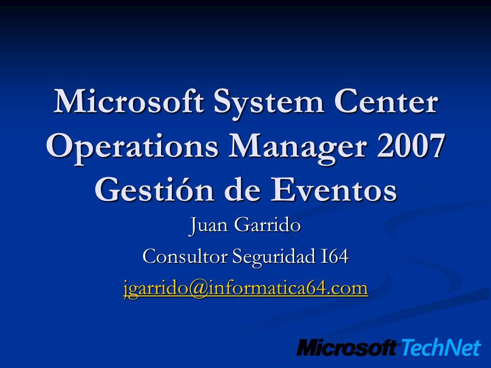 Microsoft System Center Operations Manager 2007 Gestión de Eventos Juan Garrido Consultor Seguridad I64 jgarrido@informatica64.com