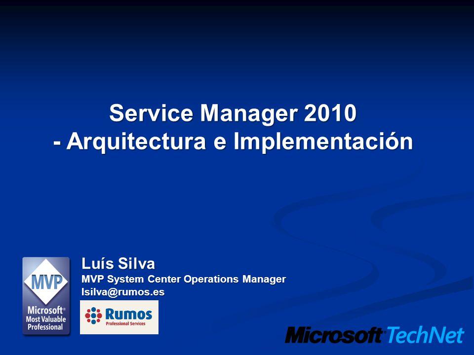 Service Manager 2010 - Arquitectura e Implementación Luís Silva MVP System Center Operations Manager lsilva@rumos.es