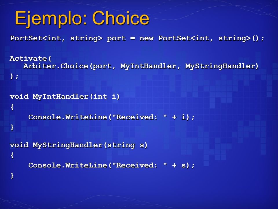 Ejemplo: Choice PortSet port = new PortSet (); Activate( Arbiter.Choice(port, MyIntHandler, MyStringHandler) ); void MyIntHandler(int i) { Console.WriteLine( Received: + i); Console.WriteLine( Received: + i);} void MyStringHandler(string s) { Console.WriteLine( Received: + s); Console.WriteLine( Received: + s);}
