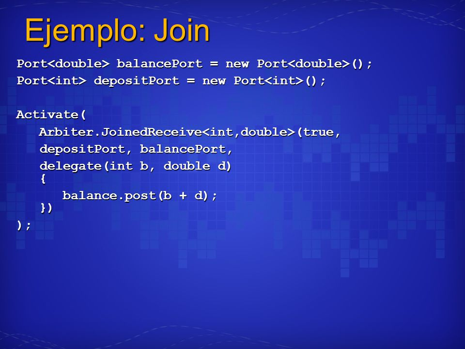 Ejemplo: Join Port balancePort = new Port (); Port depositPort = new Port (); Activate(Arbiter.JoinedReceive<int,double>(true, depositPort, balancePort, depositPort, balancePort, delegate(int b, double d) { delegate(int b, double d) { balance.post(b + d); }) );