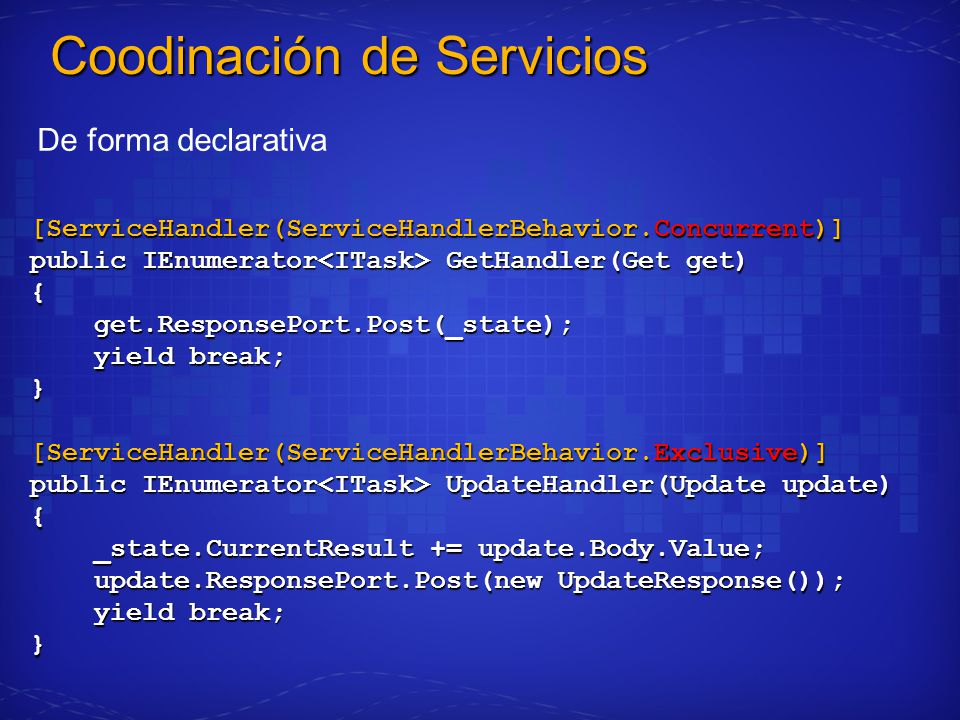 [ServiceHandler(ServiceHandlerBehavior.Concurrent)] public IEnumerator GetHandler(Get get) { get.ResponsePort.Post(_state); get.ResponsePort.Post(_state); yield break; yield break;} [ServiceHandler(ServiceHandlerBehavior.Exclusive)] public IEnumerator UpdateHandler(Update update) { _state.CurrentResult += update.Body.Value; _state.CurrentResult += update.Body.Value; update.ResponsePort.Post(new UpdateResponse()); update.ResponsePort.Post(new UpdateResponse()); yield break; yield break;} Coodinación de Servicios De forma declarativa