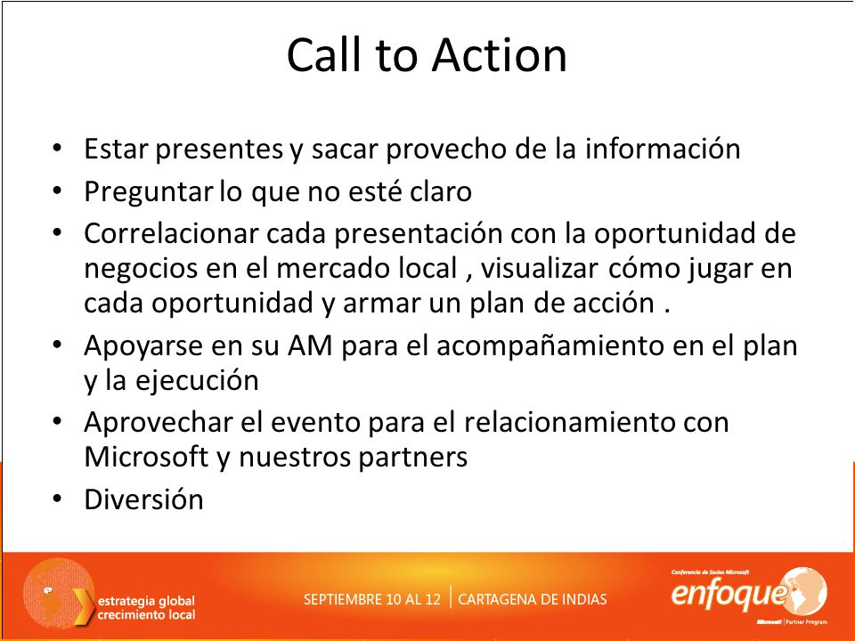 Call to Action Estar presentes y sacar provecho de la información Preguntar lo que no esté claro Correlacionar cada presentación con la oportunidad de negocios en el mercado local, visualizar cómo jugar en cada oportunidad y armar un plan de acción.