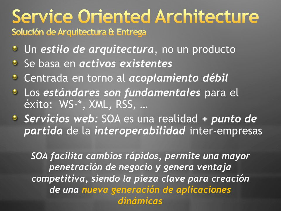 Un estilo de arquitectura, no un producto Se basa en activos existentes Centrada en torno al acoplamiento débil Los estándares son fundamentales para el éxito: WS-*, XML, RSS, … Servicios web: SOA es una realidad + punto de partida de la interoperabilidad inter-empresas SOA facilita cambios rápidos, permite una mayor penetración de negocio y genera ventaja competitiva, siendo la pieza clave para creación de una nueva generación de aplicaciones dinámicas