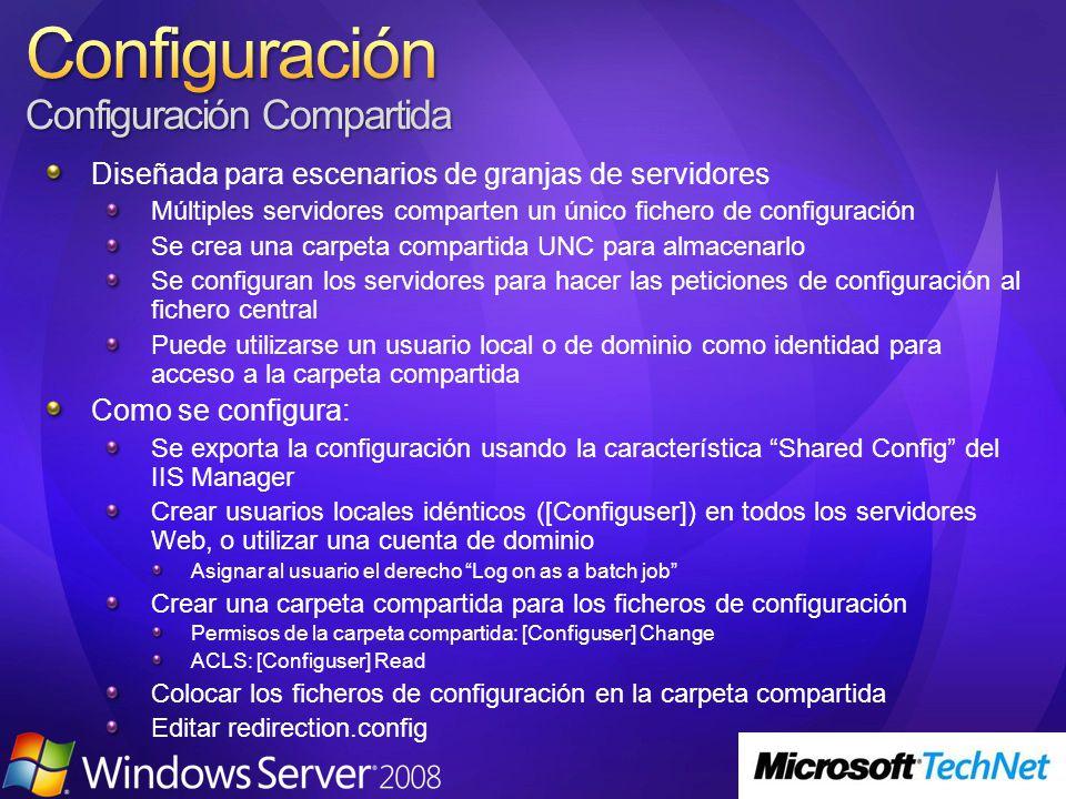 Diseñada para escenarios de granjas de servidores Múltiples servidores comparten un único fichero de configuración Se crea una carpeta compartida UNC para almacenarlo Se configuran los servidores para hacer las peticiones de configuración al fichero central Puede utilizarse un usuario local o de dominio como identidad para acceso a la carpeta compartida Como se configura: Se exporta la configuración usando la característica Shared Config del IIS Manager Crear usuarios locales idénticos ([Configuser]) en todos los servidores Web, o utilizar una cuenta de dominio Asignar al usuario el derecho Log on as a batch job Crear una carpeta compartida para los ficheros de configuración Permisos de la carpeta compartida: [Configuser] Change ACLS: [Configuser] Read Colocar los ficheros de configuración en la carpeta compartida Editar redirection.config