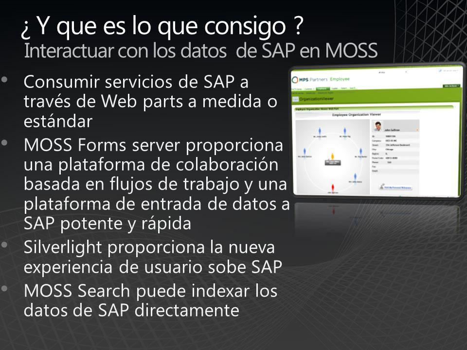 ¿ Y que es lo que consigo ? Interactuar con los datos de SAP en MOSS Consumir servicios de SAP a través de Web parts a medida o estándar MOSS Forms se