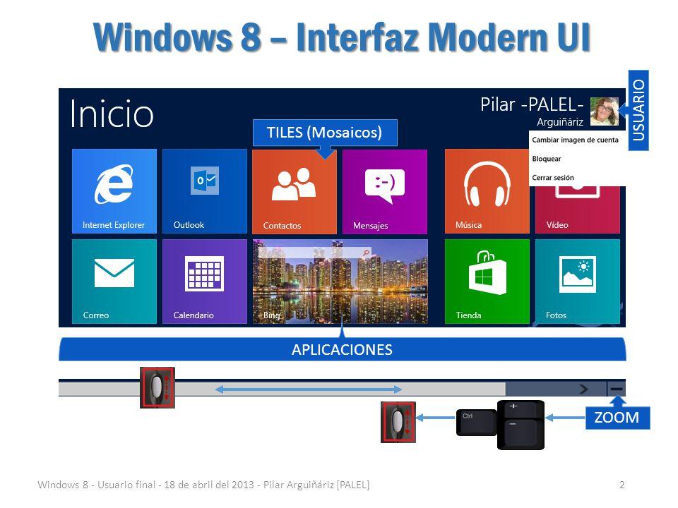 Windows 8 – Charms (encantos) Windows 8 - Usuario final - 18 de abril del 2013 - Pilar Arguiñáriz [PALEL]3 ZONA IZQUIERDAZONA IZQUIERDA ZONA DERECHAZONA DERECHA SUPERIORINFERIOR IZQUIERDO DERECHO Desplazando el cursor a las esquinas SUPERIOR o INFERIOR del monitor, tanto en el lado IZQUIERDO como en el DERECHO nos mostrará dos zonas o barras.