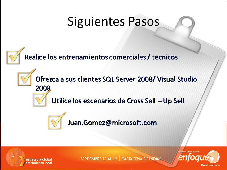 Siguientes Pasos Juan.Gomez@microsoft.com Ofrezca a sus clientes SQL Server 2008/ Visual Studio 2008 Utilice los escenarios de Cross Sell – Up Sell Re