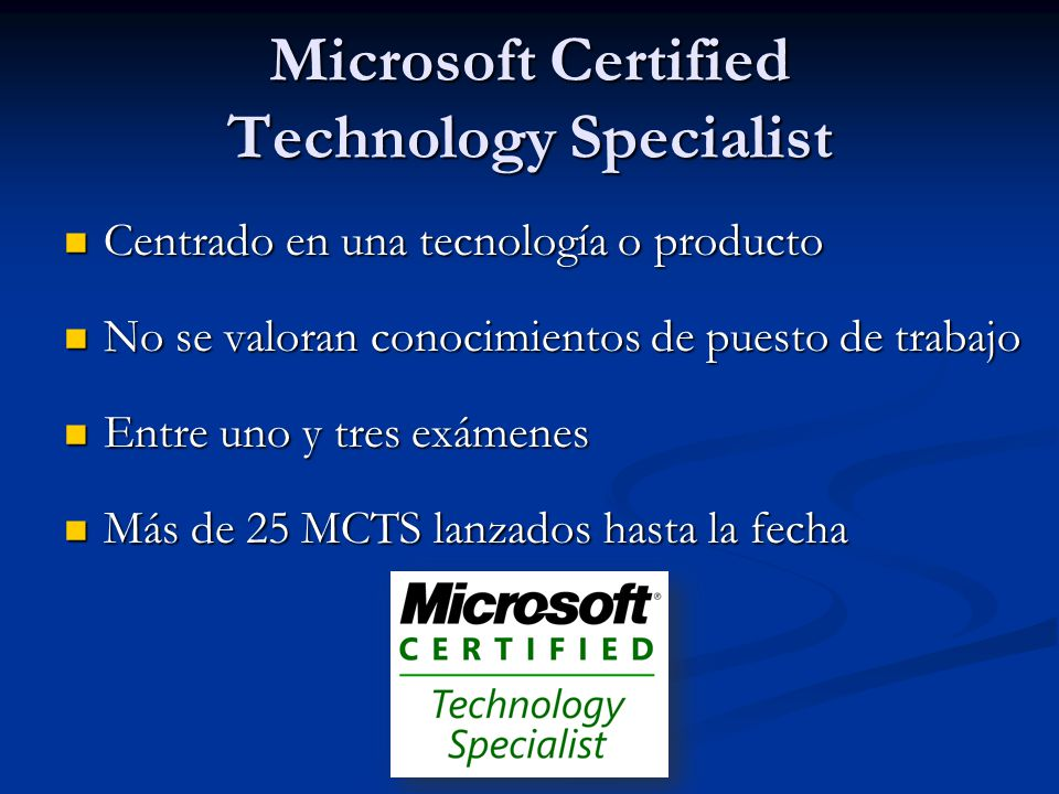 Microsoft Certified IT Professional Centrado en un puesto de trabajo Centrado en un puesto de trabajo Se requieren certificaciones MCTS Se requieren certificaciones MCTS Entre uno y tres exámenes Entre uno y tres exámenes Más de 10 MCITP en enero del 2009 Más de 10 MCITP en enero del 2009