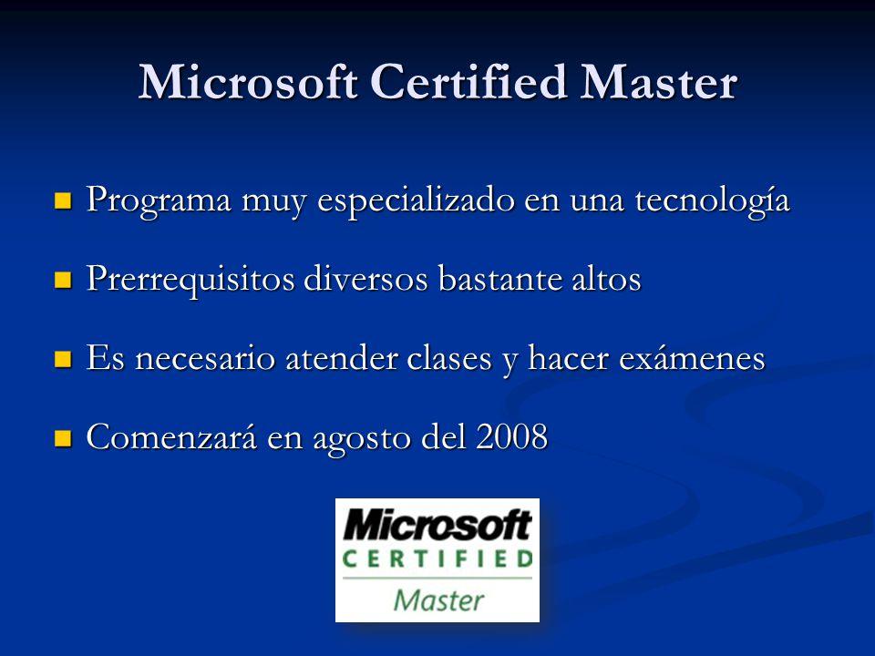 Microsoft Certified Master Programa muy especializado en una tecnología Programa muy especializado en una tecnología Prerrequisitos diversos bastante altos Prerrequisitos diversos bastante altos Es necesario atender clases y hacer exámenes Es necesario atender clases y hacer exámenes Comenzará en agosto del 2008 Comenzará en agosto del 2008