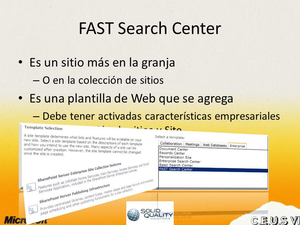 FAST Search Center Es un sitio más en la granja – O en la colección de sitios Es una plantilla de Web que se agrega – Debe tener activadas características empresariales en la colección de sitios y Site